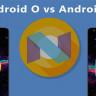 Android O ve Android Nougat Karşılaştırması! (Geçmeye Değer mi?)